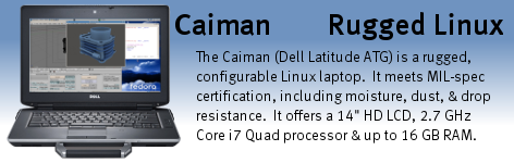 The Caiman (Dell Latitude ATG) is our most ecconomical semi-rugged Linux laptop.  The Caiman ATG carries a MIL-STD-810F certification for ruggedness and offers a selection of processor, RAM, hard drive size, optical drive, and more.