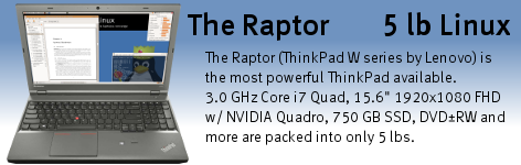 "The Raptor (ThinkPad W540/W550s series by Lenovo) Linux laptop features a 3.0 GHz i7-4940MX Quad Core CPU, two internal solid state hard drives, 32 GB RAM, and a 15.6"" 1920x1200 LCD with NVidia graphics and 2 GB video RAM."